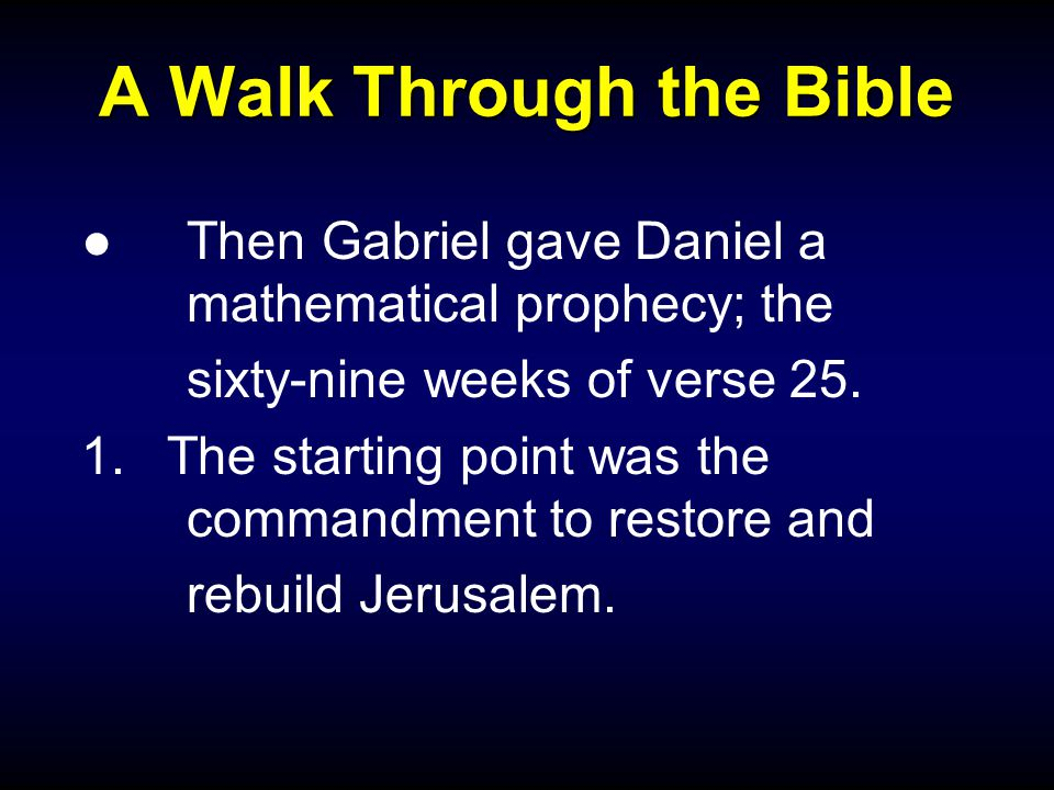 A Walk Through the Bible ●Then Gabriel gave Daniel a mathematical prophecy; the sixty-nine weeks of verse 25. 1.The starting point was the commandment