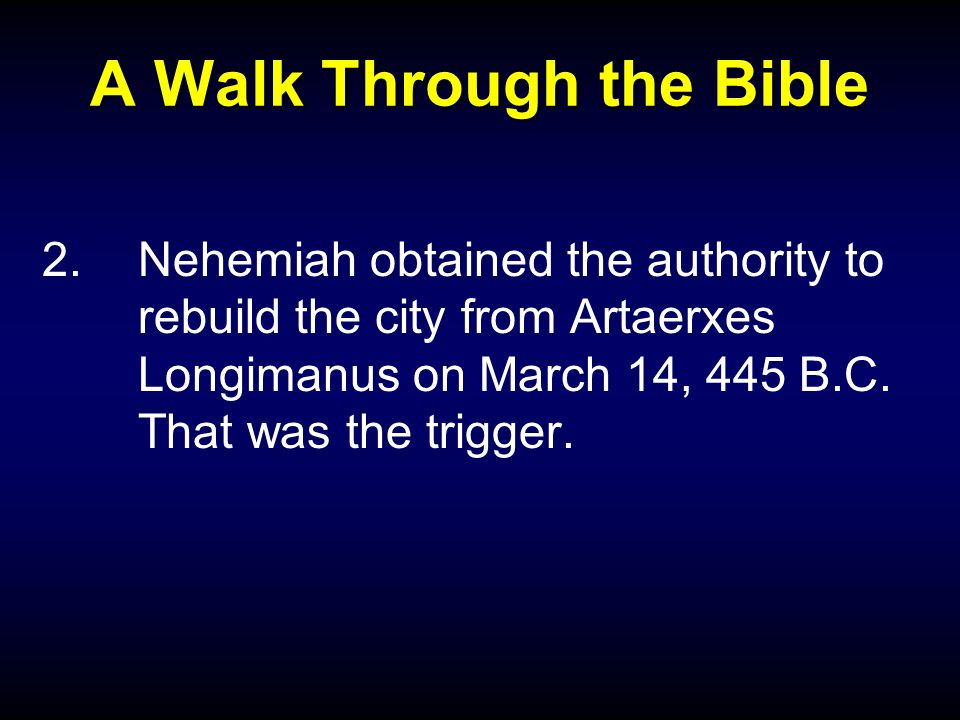A Walk Through the Bible 2.Nehemiah obtained the authority to rebuild the city from Artaerxes Longimanus on March 14, 445 B.C. That was the trigger.