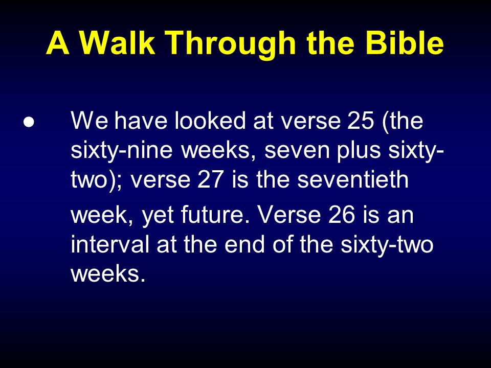 A Walk Through the Bible ●We have looked at verse 25 (the sixty-nine weeks, seven plus sixty- two); verse 27 is the seventieth week, yet future.