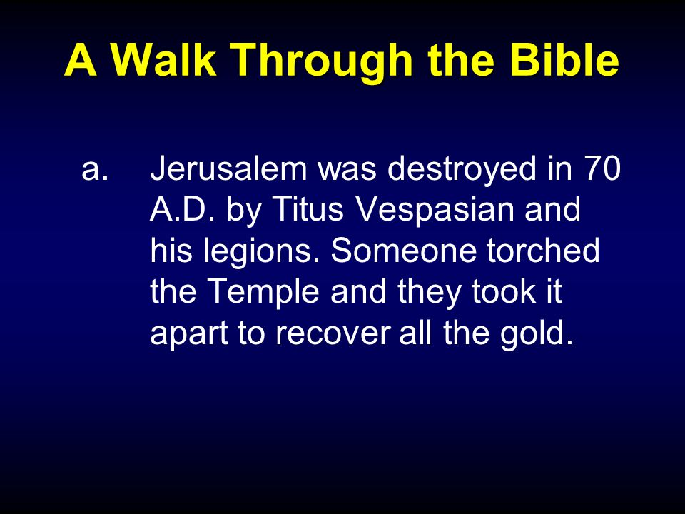 A Walk Through the Bible a.Jerusalem was destroyed in 70 A.D. by Titus Vespasian and his legions. Someone torched the Temple and they took it apart to
