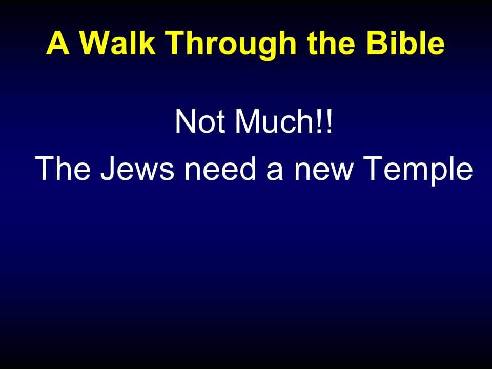 A Walk Through the Bible Not Much!! The Jews need a new Temple