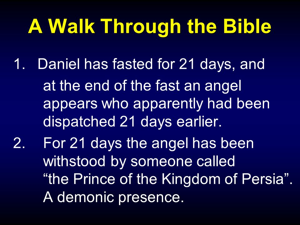 A Walk Through the Bible 1.Daniel has fasted for 21 days, and at the end of the fast an angel appears who apparently had been dispatched 21 days earlier.