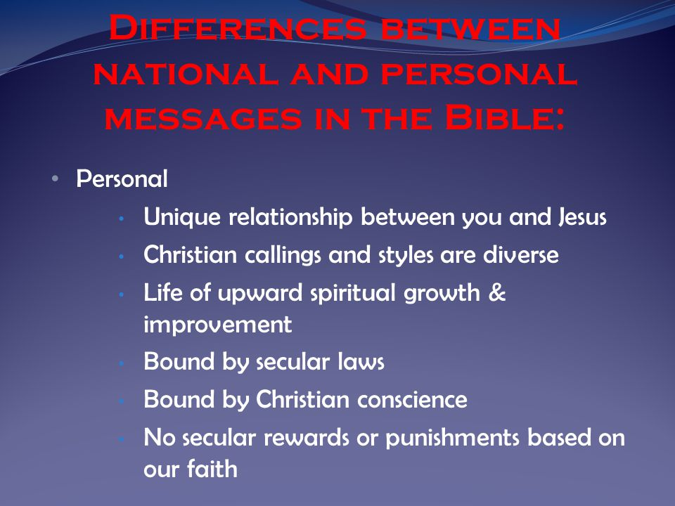 Personal Unique relationship between you and Jesus Christian callings and styles are diverse Life of upward spiritual growth & improvement Bound by secular laws Bound by Christian conscience No secular rewards or punishments based on our faith Differences between national and personal messages in the Bible: