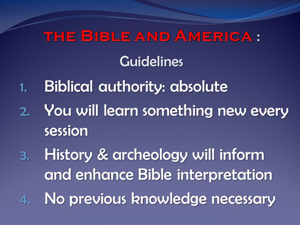 1. Biblical authority: absolute 2. You will learn something new every session 3.
