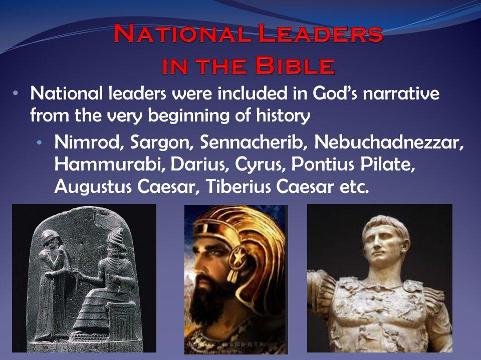 National leaders were included in God's narrative from the very beginning of history Nimrod, Sargon, Sennacherib, Nebuchadnezzar, Hammurabi, Darius, Cyrus, Pontius Pilate, Augustus Caesar, Tiberius Caesar etc.