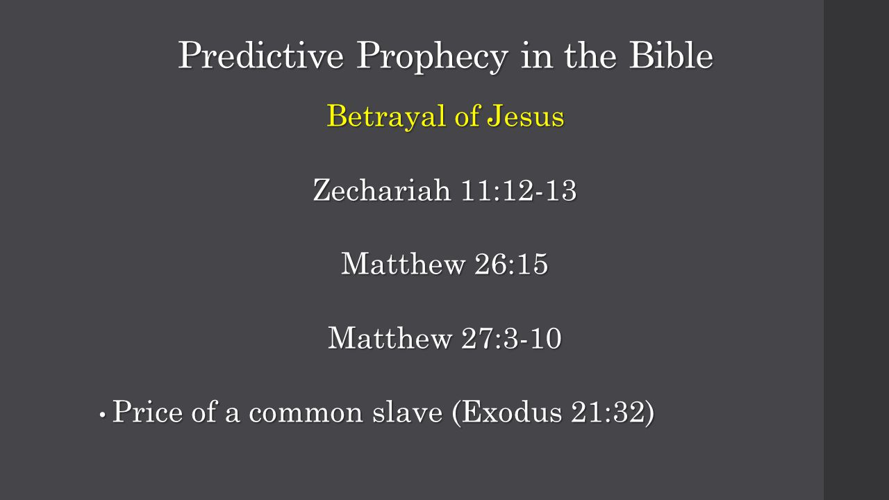 Predictive Prophecy in the Bible Betrayal of Jesus Zechariah 11:12-13 Matthew 26:15 Matthew 27:3-10 Price of a common slave (Exodus 21:32) Price of a