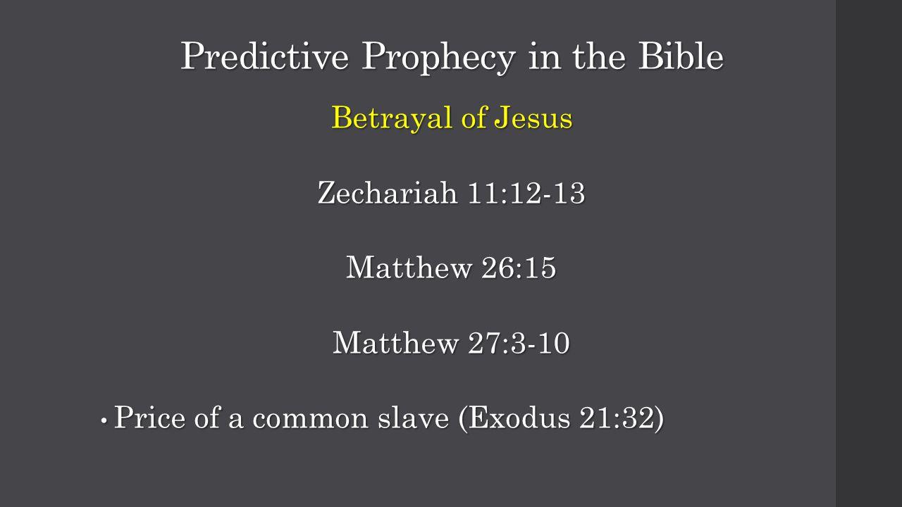 Predictive Prophecy in the Bible Betrayal of Jesus Zechariah 11:12-13 Matthew 26:15 Matthew 27:3-10 Price of a common slave (Exodus 21:32) Price of a common slave (Exodus 21:32)