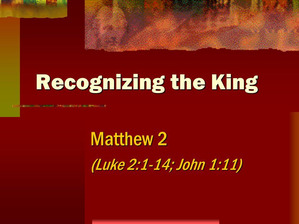 Recognizing the King Matthew 2 (Luke 2:1-14; John 1:11)