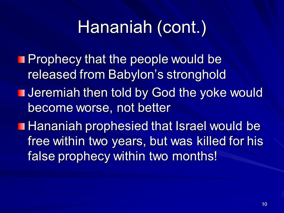 10 Prophecy that the people would be released from Babylon's stronghold Jeremiah then told by God the yoke would become worse, not better Hananiah prophesied that Israel would be free within two years, but was killed for his false prophecy within two months.