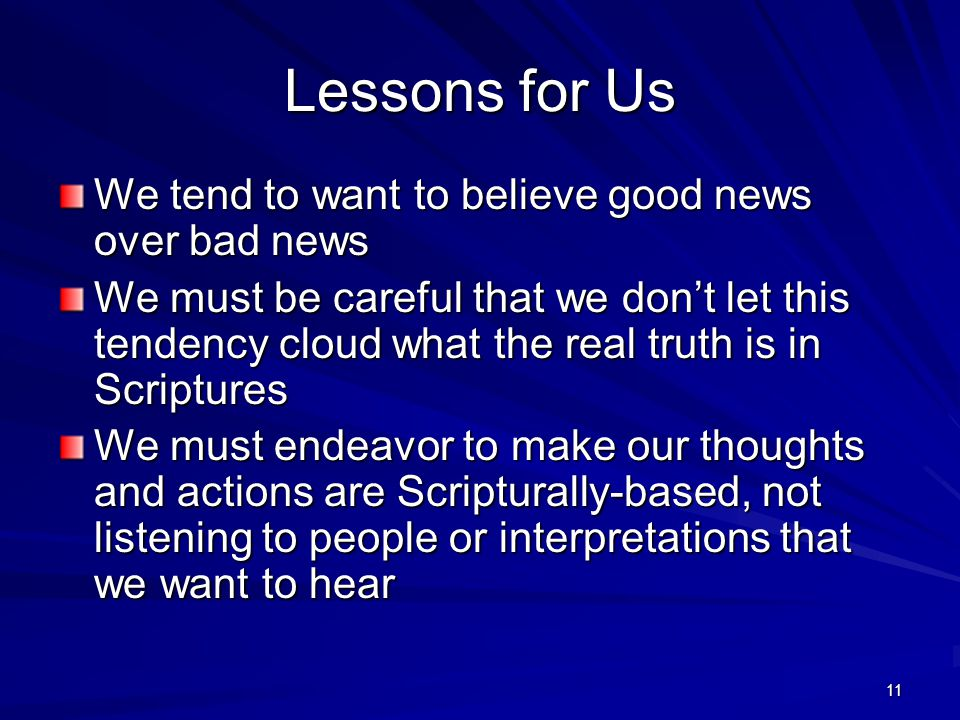 11 Lessons for Us We tend to want to believe good news over bad news We must be careful that we don't let this tendency cloud what the real truth is in Scriptures We must endeavor to make our thoughts and actions are Scripturally-based, not listening to people or interpretations that we want to hear