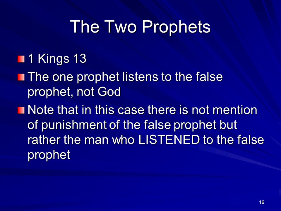 16 The Two Prophets 1 Kings 13 The one prophet listens to the false prophet, not God Note that in this case there is not mention of punishment of the false prophet but rather the man who LISTENED to the false prophet