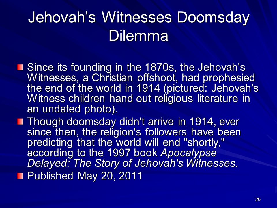 20 Jehovah's Witnesses Doomsday Dilemma Since its founding in the 1870s, the Jehovah's Witnesses, a Christian offshoot, had prophesied the end of the