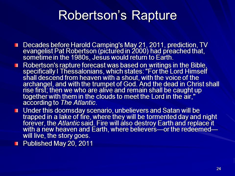 24 Robertson's Rapture Decades before Harold Camping s May 21, 2011, prediction, TV evangelist Pat Robertson (pictured in 2000) had preached that, sometime in the 1980s, Jesus would return to Earth.