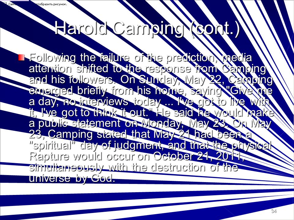 34 Harold Camping (cont.) Following the failure of the prediction, media attention shifted to the response from Camping and his followers.