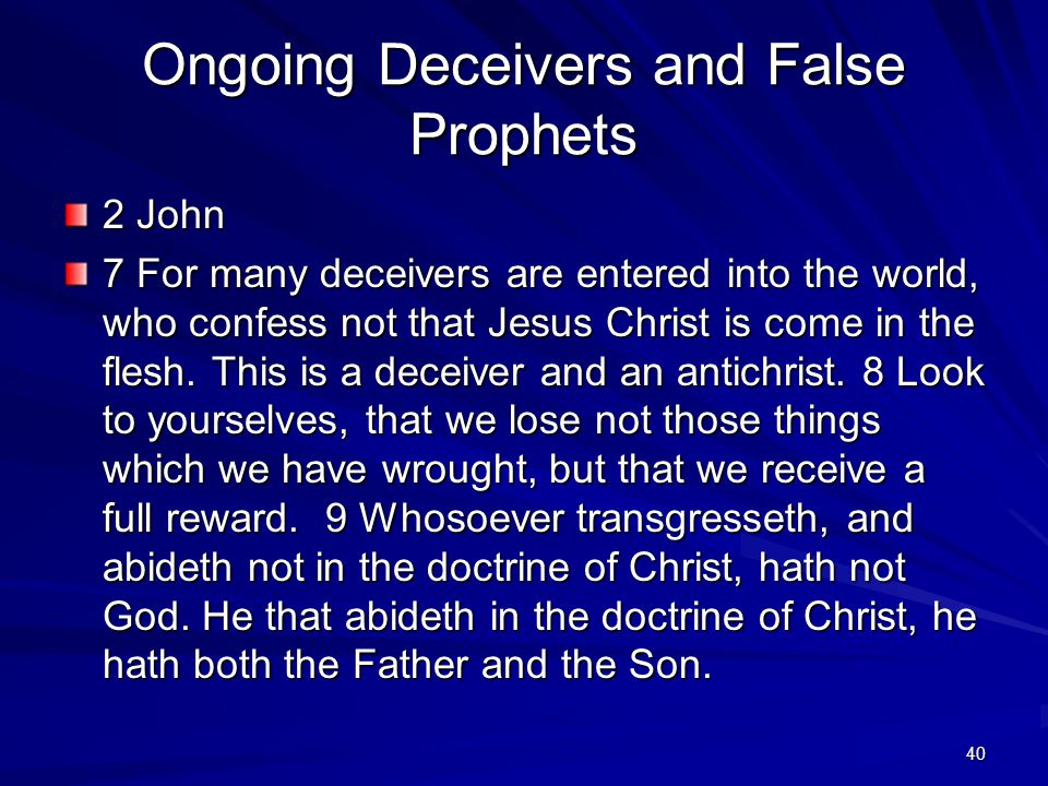 40 Ongoing Deceivers and False Prophets 2 John 7 For many deceivers are entered into the world, who confess not that Jesus Christ is come in the flesh.