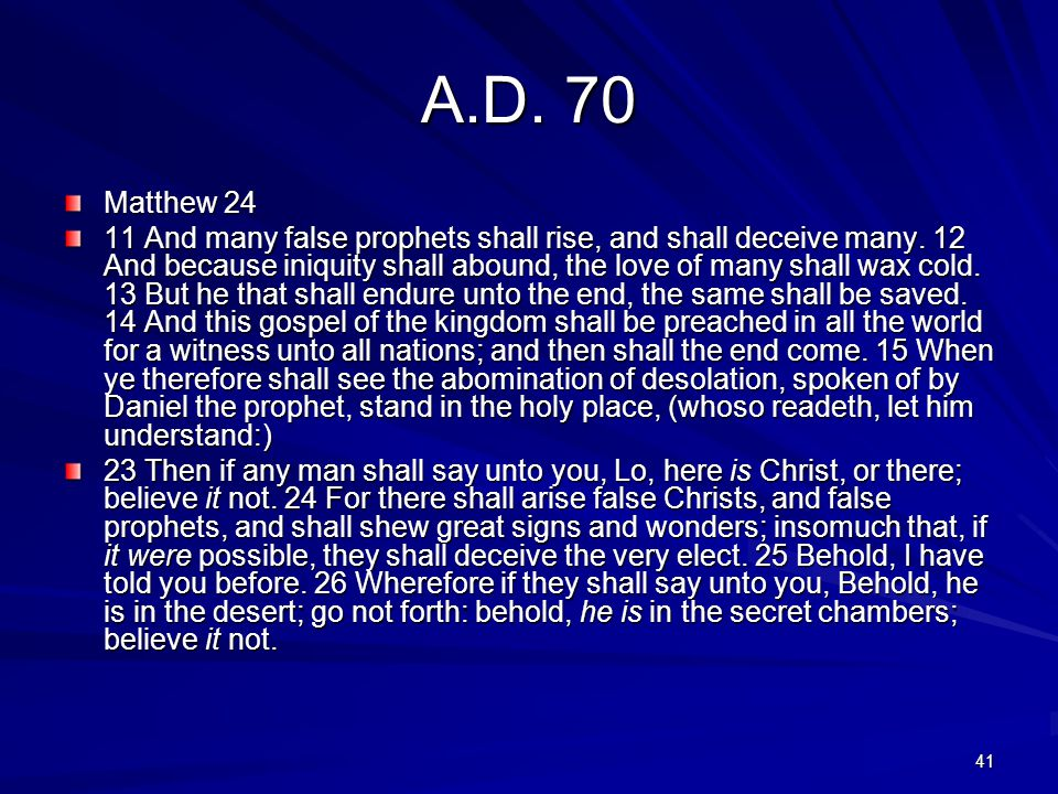 41 A.D. 70 Matthew 24 11 And many false prophets shall rise, and shall deceive many. 12 And because iniquity shall abound, the love of many shall wax