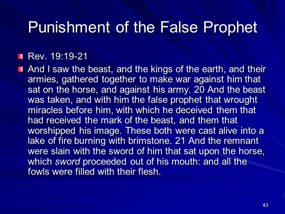 43 Punishment of the False Prophet Rev. 19:19-21 And I saw the beast, and the kings of the earth, and their armies, gathered together to make war agai