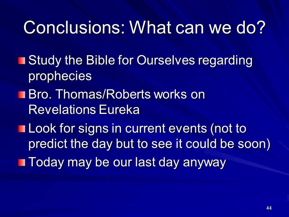 44 Conclusions: What can we do? Study the Bible for Ourselves regarding prophecies Bro. Thomas/Roberts works on Revelations Eureka Look for signs in c