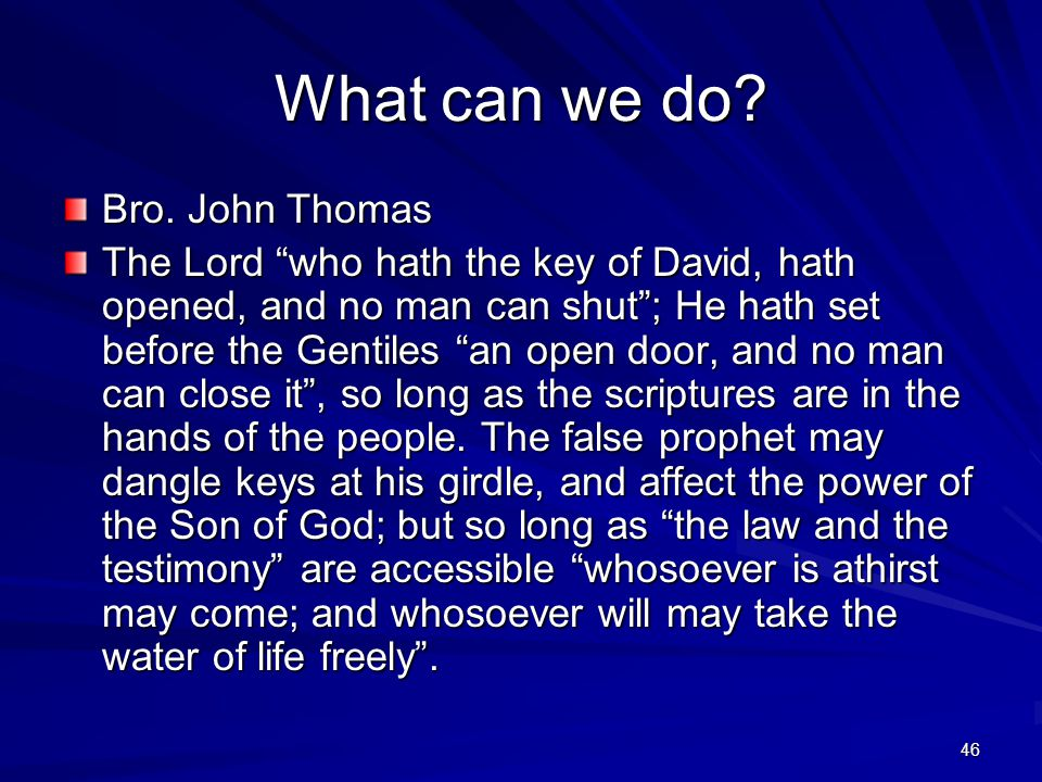 """46 What can we do? Bro. John Thomas The Lord """"who hath the key of David, hath opened, and no man can shut""""; He hath set before the Gentiles """"an open d"""