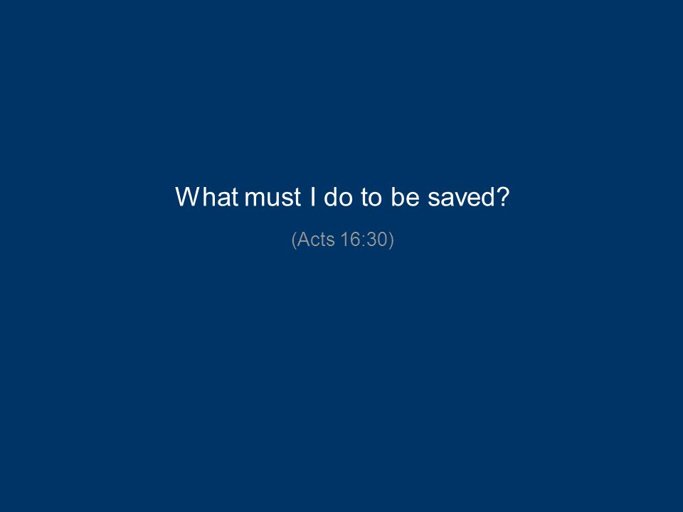 What must I do to be saved? (Acts 16:30)
