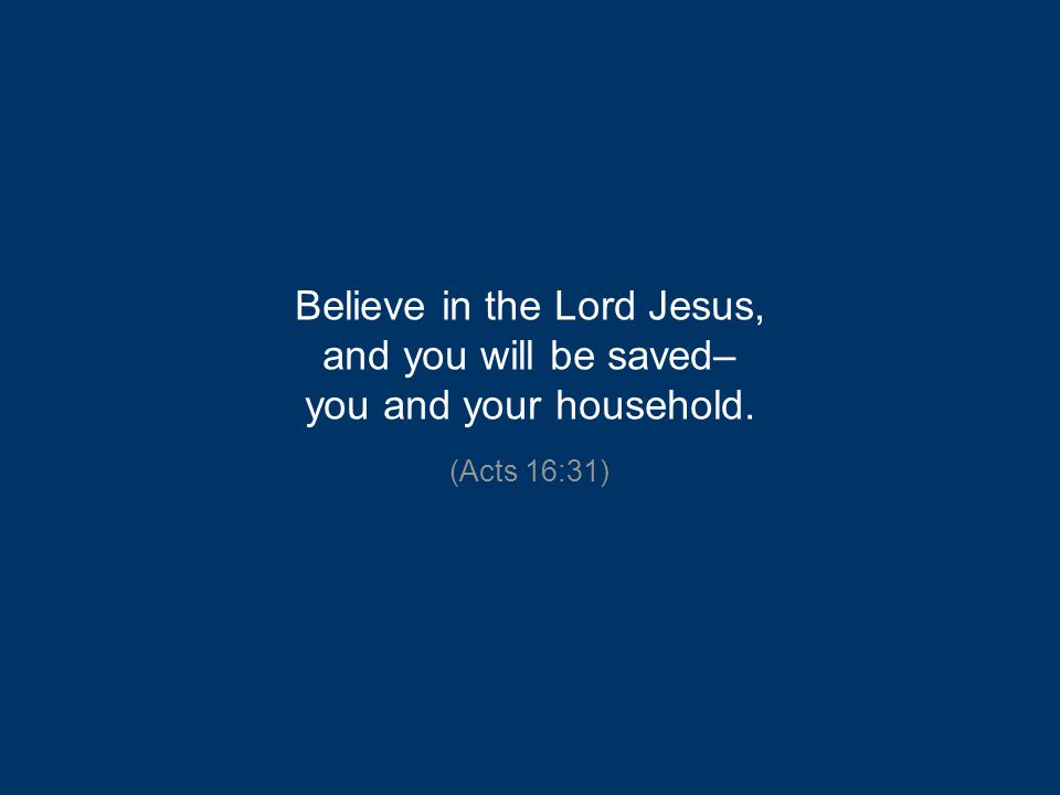 Believe in the Lord Jesus, and you will be saved– you and your household. (Acts 16:31)