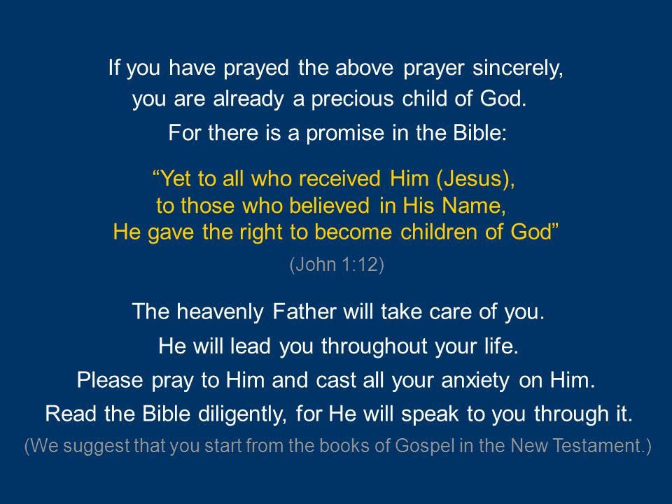 "If you have prayed the above prayer sincerely, you are already a precious child of God. For there is a promise in the Bible: ""Yet to all who received"