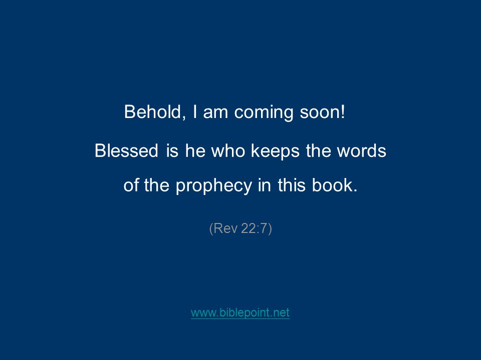 Behold, I am coming soon! Blessed is he who keeps the words (Rev 22:7) of the prophecy in this book. www.biblepoint.net