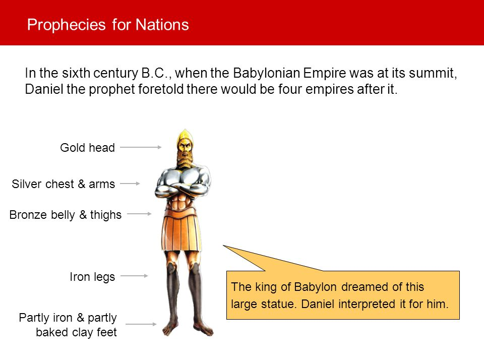Babylonian Empire (Splendid & glorious.) Persian & Median Empire (Two races would be in power in turn.) Greek Empire (Daniel also prophesied that it would be split into four parts after the death of Alexander the Great.) Roman Empire (As strong as iron, but would split into two parts: east & west.) Union of ten nations (European Union.