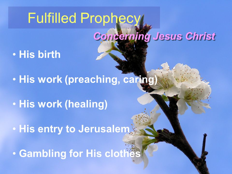 Fulfilled Prophecy Concerning Jesus Christ His birth His work (preaching, caring) His work (healing) His entry to Jerusalem Gambling for His clothes