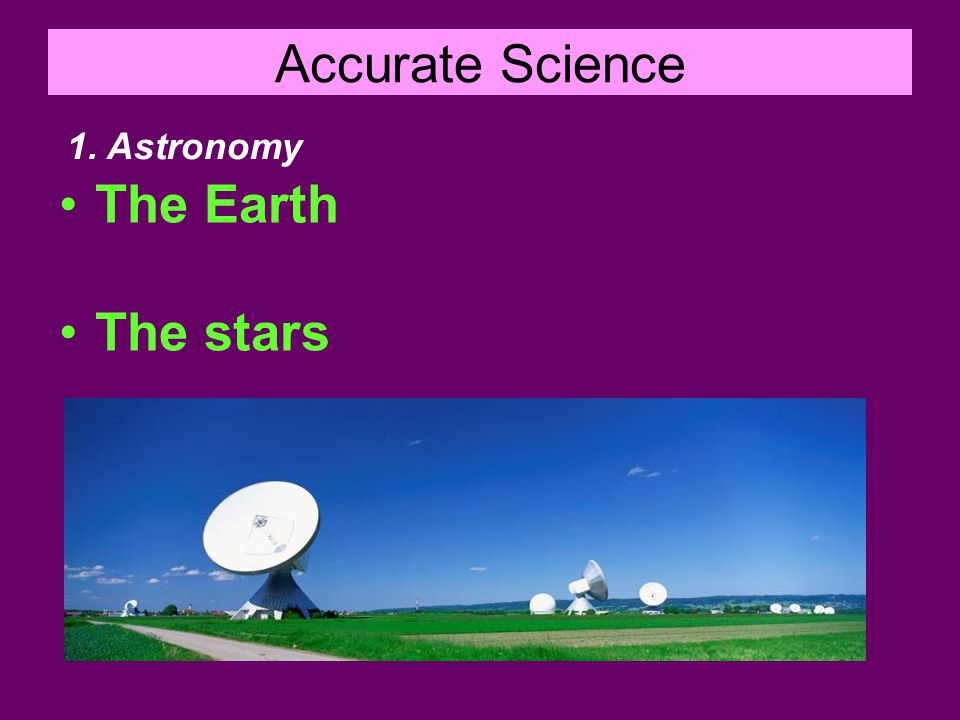 Accurate Science The Earth The stars 1. Astronomy