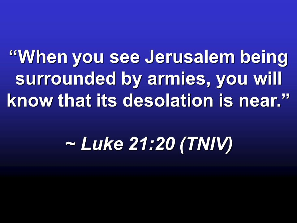 When you see Jerusalem being surrounded by armies, you will know that its desolation is near. ~ Luke 21:20 (TNIV)