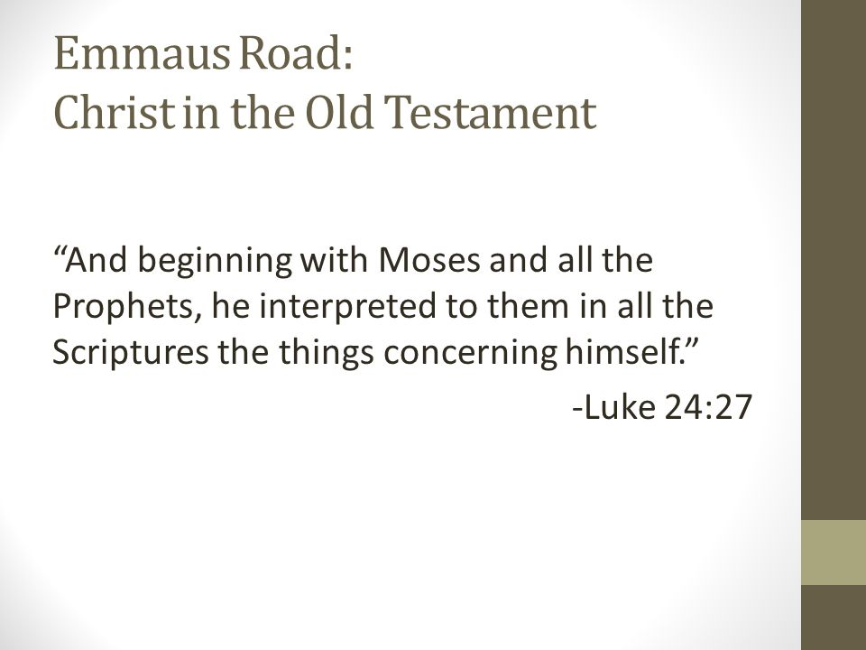 Emmaus Road: Christ in the Old Testament And beginning with Moses and all the Prophets, he interpreted to them in all the Scriptures the things concerning himself. -Luke 24:27