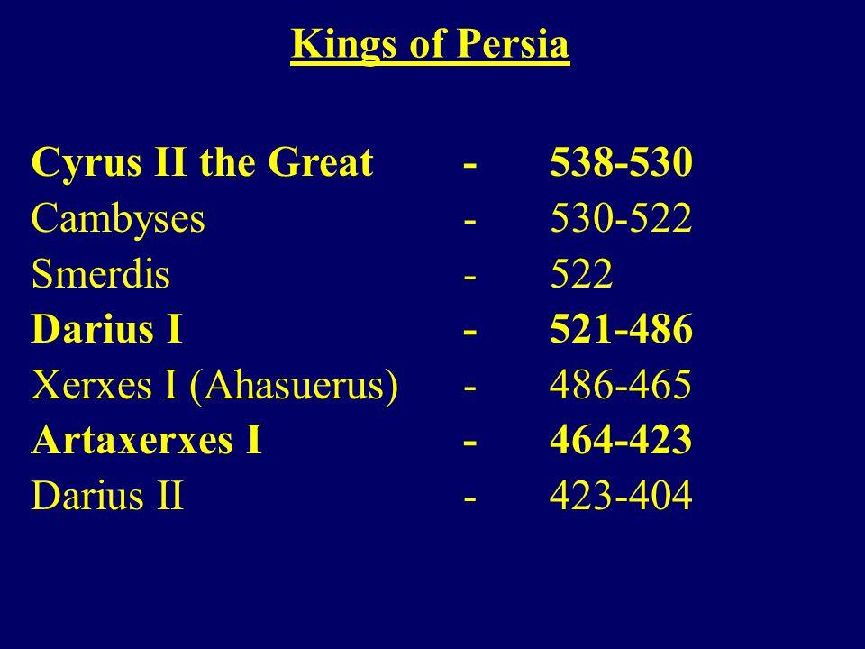 Cyrus II the Great - 538-530 Cambyses - 530-522 Smerdis - 522 Darius I - 521-486 Xerxes I (Ahasuerus) - 486-465 Artaxerxes I - 464-423 Darius II - 423-404 Kings of Persia