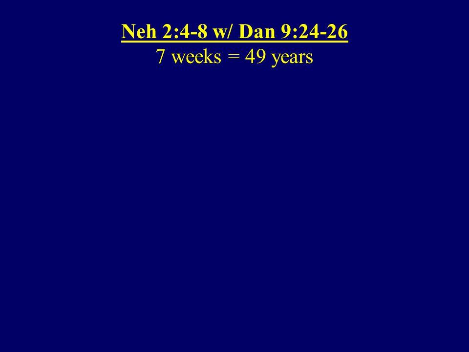 Neh 2:4-8 w/ Dan 9:24-26 7 weeks = 49 years