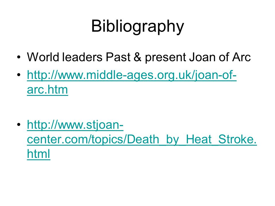 Bibliography World leaders Past & present Joan of Arc http://www.middle-ages.org.uk/joan-of- arc.htmhttp://www.middle-ages.org.uk/joan-of- arc.htm http://www.stjoan- center.com/topics/Death_by_Heat_Stroke.