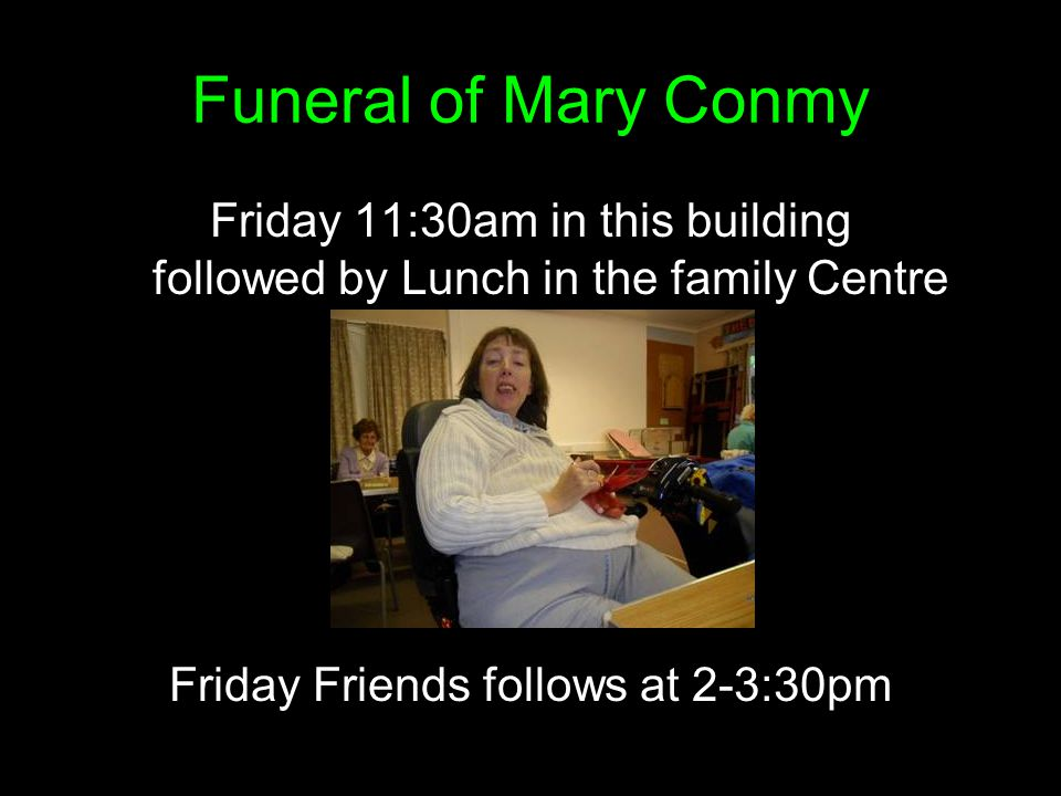 Funeral of Mary Conmy Friday 11:30am in this building followed by Lunch in the family Centre Friday Friends follows at 2-3:30pm