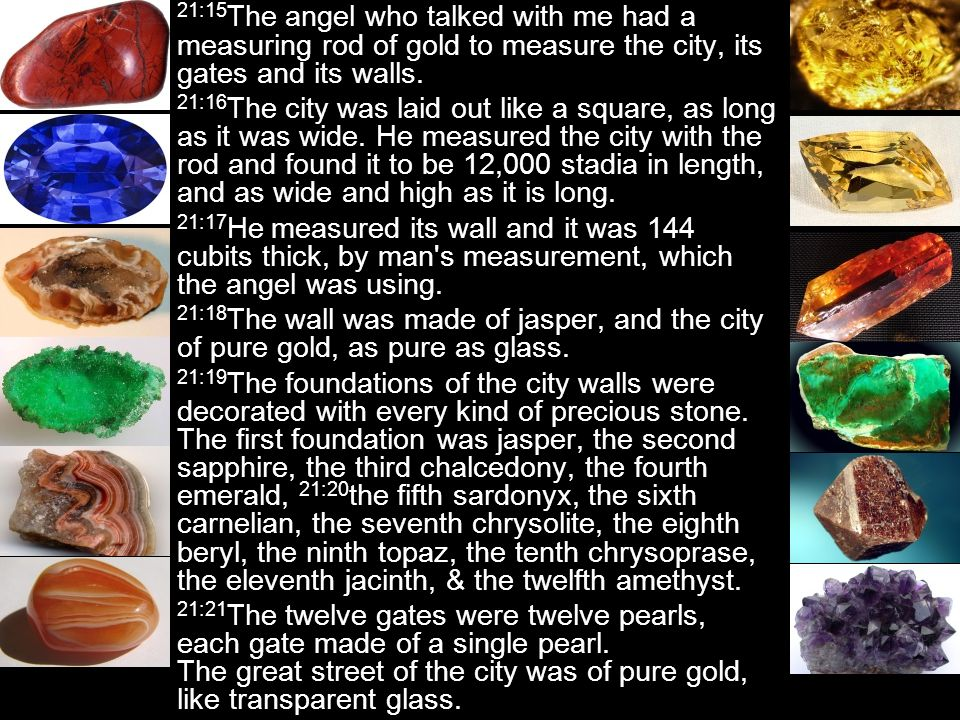 21:15 The angel who talked with me had a measuring rod of gold to measure the city, its gates and its walls.