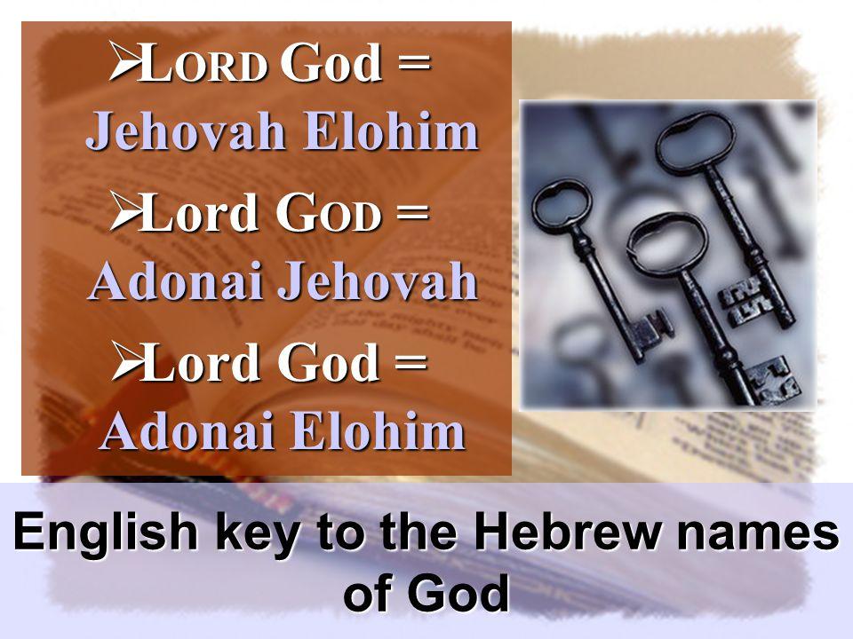  L ORD God = Jehovah Elohim  Lord G OD = Adonai Jehovah  Lord God = Adonai Elohim English key to the Hebrew names of God