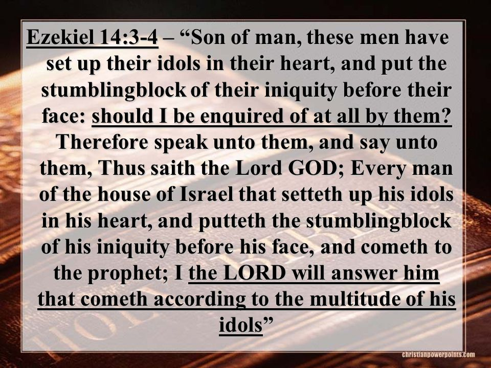 "Ezekiel 14:3-4 – ""Son of man, these men have set up their idols in their heart, and put the stumblingblock of their iniquity before their face: should"