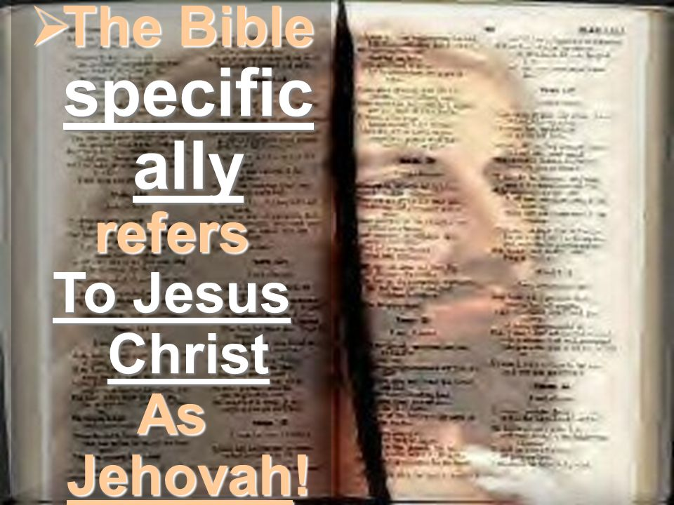  The Bible specific ally refers To Jesus Christ As Jehovah!