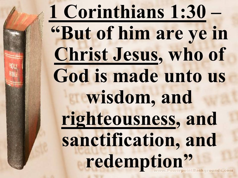 "1 Corinthians 1:30 – ""But of him are ye in Christ Jesus, who of God is made unto us wisdom, and righteousness, and sanctification, and redemption"""