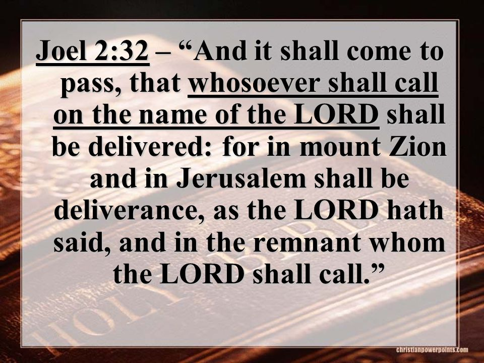 "Joel 2:32 – ""And it shall come to pass, that whosoever shall call on the name of the LORD shall be delivered: for in mount Zion and in Jerusalem shall"