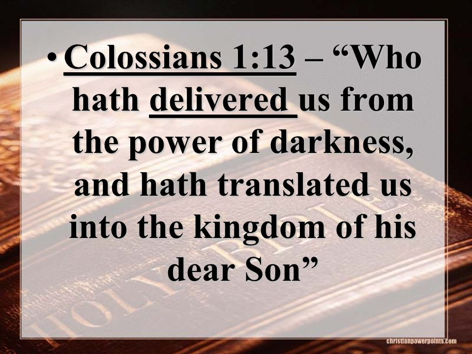 "Colossians 1:13 – ""Who hath delivered us from the power of darkness, and hath translated us into the kingdom of his dear Son""Colossians 1:13 – ""Who ha"