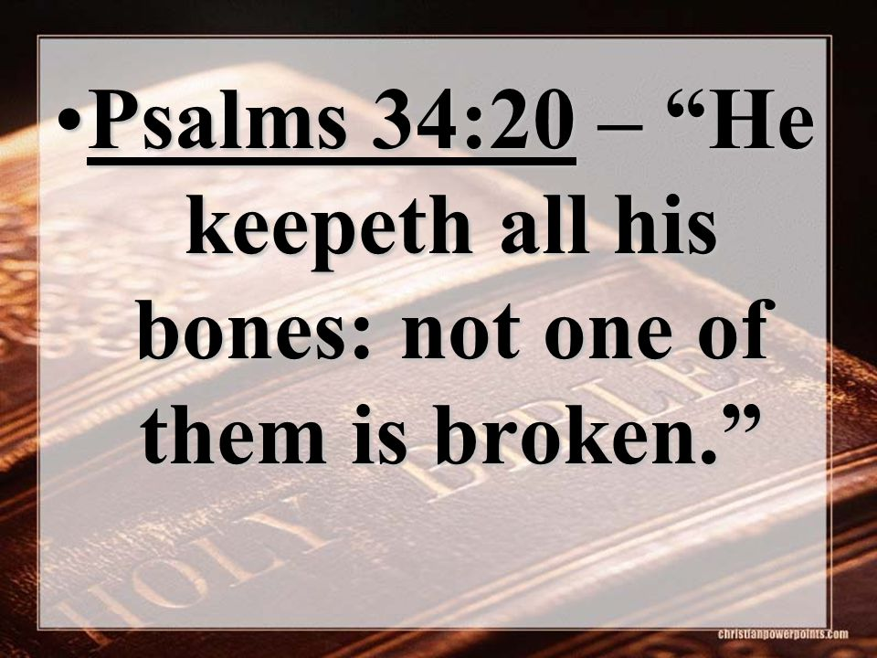 "Psalms 34:20 – ""He keepeth all his bones: not one of them is broken.""Psalms 34:20 – ""He keepeth all his bones: not one of them is broken."""