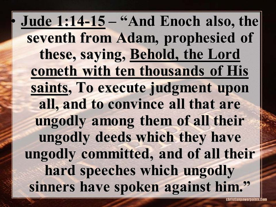 "Jude 1:14-15 – ""And Enoch also, the seventh from Adam, prophesied of these, saying, Behold, the Lord cometh with ten thousands of His saints, To execu"