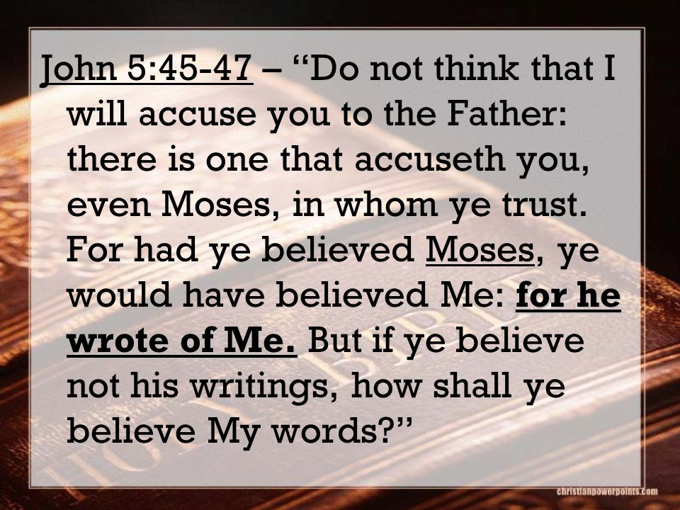 "for he wrote of Me. John 5:45-47 – ""Do not think that I will accuse you to the Father: there is one that accuseth you, even Moses, in whom ye trust. F"
