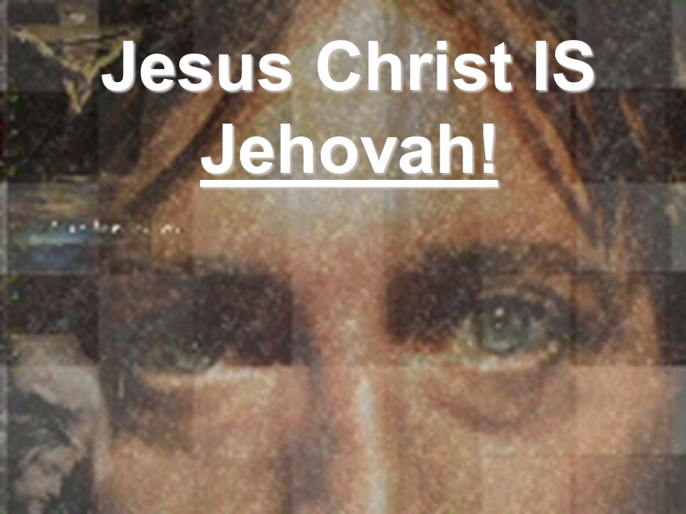 Jesus Christ IS Jehovah!