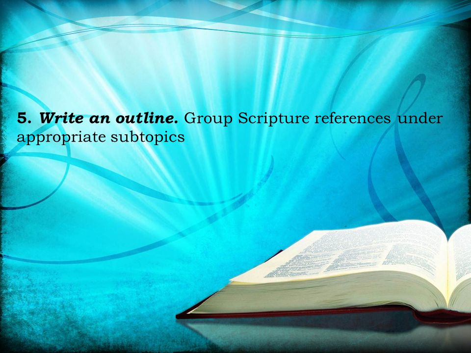 5. Write an outline. Group Scripture references under appropriate subtopics