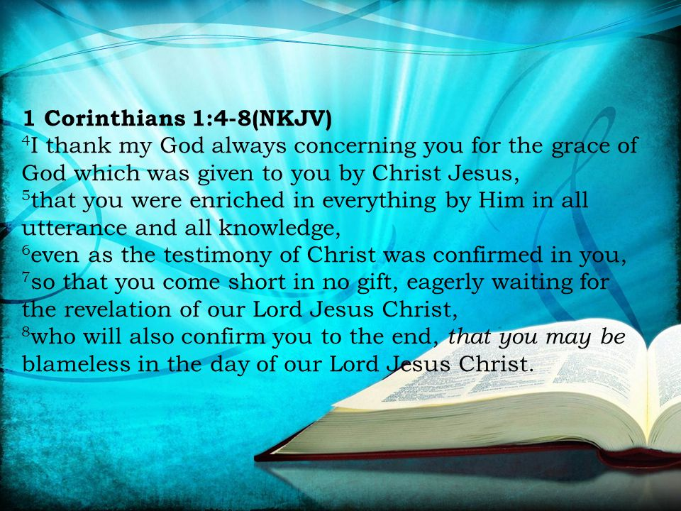 1 Corinthians 1:4-8(NKJV) 4 I thank my God always concerning you for the grace of God which was given to you by Christ Jesus, 5 that you were enriched in everything by Him in all utterance and all knowledge, 6 even as the testimony of Christ was confirmed in you, 7 so that you come short in no gift, eagerly waiting for the revelation of our Lord Jesus Christ, 8 who will also confirm you to the end, that you may be blameless in the day of our Lord Jesus Christ.