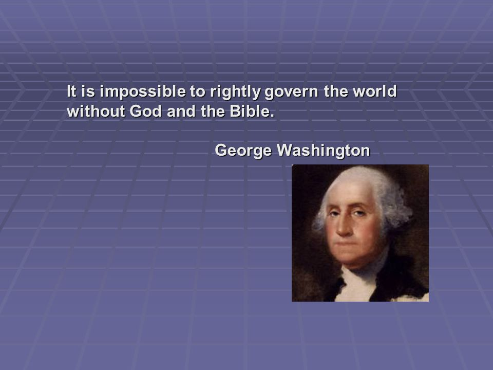 It is impossible to rightly govern the world without God and the Bible. George Washington